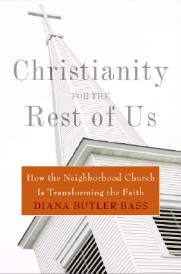Christianity for the Rest of Us: How the Neighborhood Church Is Transforming the Faith - Bass, Diana Butler, and Butler Bass, Diana, Professor