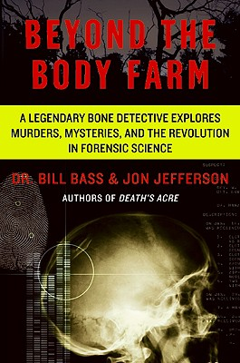 Beyond the Body Farm: A Legendary Bone Detective Explores Murders, Mysteries, and the Revolution in Forensic Science - Bass, Bill, Dr., and Jefferson, Jon