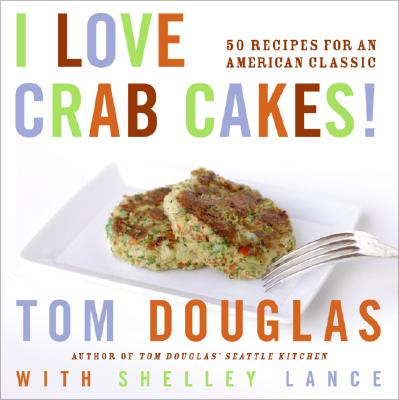 I Love Crab Cakes!: 50 Recipes for an American Classic - Douglas, Tom, and Layton, Robin (Photographer), and Lance, Shelly
