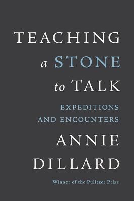 Teaching a Stone to Talk: Expeditions and Encounters - Dillard, Annie