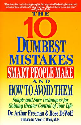 10 Dumbest Mistakes Smart People Make and How to Avoid Them: Simple and Sure Techniques for Gaining Greater Control of Your Life - Freeman, Arthur, Edd, Abpp, and Dewolf, Rose