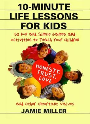 10-Minute Life Lessons for Kids: 52 Fun and Simple Games and Activities to Teach Your Child Honesty, Trust, Love, and Other Important Values - Miller, Jamie C, and Clarke, CAM (Illustrator)