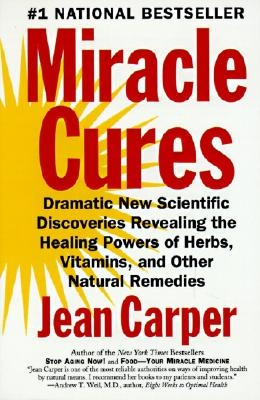 Miracle Cures: Dramatic New Scientific Discoveries Revealing the Healing Powers of Herbs, Vitamins, and Other Natural Remedies - Carper, Jean
