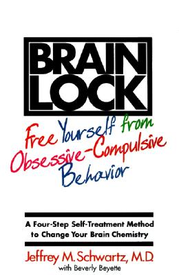 Brain Lock: Free Yourself from Obsessive-Compulsive Behavior - Schwartz, Jeffrey M, M.D., and Beyette, Beverly