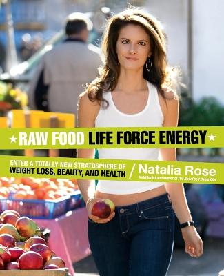 Raw Food Life Force Energy: Enter a Totally New Stratosphere of Weight Loss, Beauty, and Health - Rose, Natalia