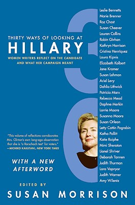 Thirty Ways of Looking at Hillary: Women Writers Reflect on the Candidate and What Her Campaign Meant - Morrison, Susan (Editor)