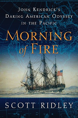 Morning of Fire: John Kendrick's Daring American Odyssey in the Pacific - Ridley, Scott