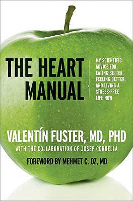 The Heart Manual: My Scientific Advice for Eating Better, Feeling Better, and Living a Stress-Free Life Now - Fuster, Valentin, M.D., and Krasny, Ted (Translated by), and Thompson, Graham (Translated by), and Oz, Mehmet C, M.D...