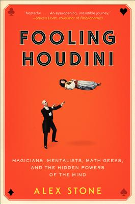 Fooling Houdini: Magicians, Mentalists, Math Geeks, and the Hidden Powers of the Mind - Stone, Alex