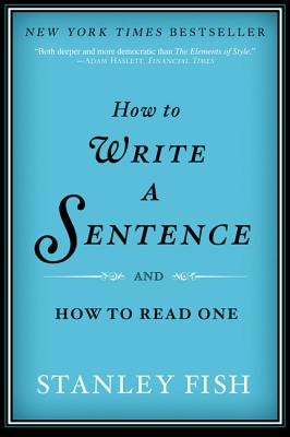 How to Write a Sentence: And How to Read One - Fish, Stanley