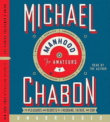 Manhood for Amateurs: The Pleasures and Regrets of a Husband, Father, and Son - Chabon, Michael (Read by)