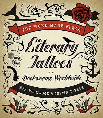 The Word Made Flesh: Literary Tattoos from Bookworms Worldwide - Talmadge, Eva, and Taylor, Justin