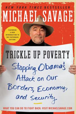 Trickle Up Poverty: Stopping Obama's Attack on Our Borders, Economy, and Security - Savage, Michael, Professor