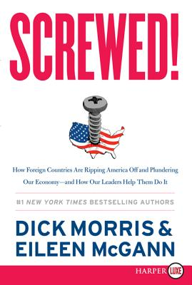 Screwed!: How Foreign Countries Are Ripping America Off and Plundering Our Economy-And How Our Leaders Help Them Do It - Morris, Dick, and McGann, Eileen
