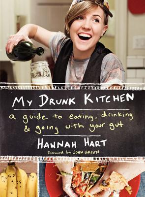 My Drunk Kitchen: A Guide to Eating, Drinking, and Going with Your Gut - Hart, Hannah
