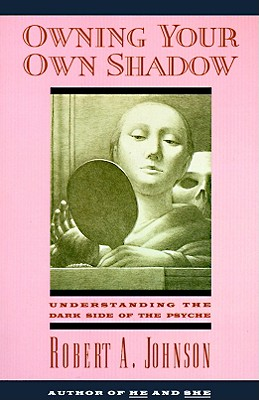 Owning Your Own Shadow: Understanding the Dark Side of the Psyche - Johnson, Robert A