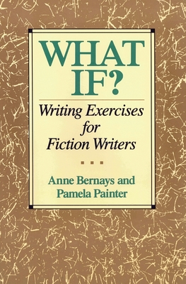 What If?: Writing Exercises for Fiction Writers - Bernays, Anne, and Painter, Pamela