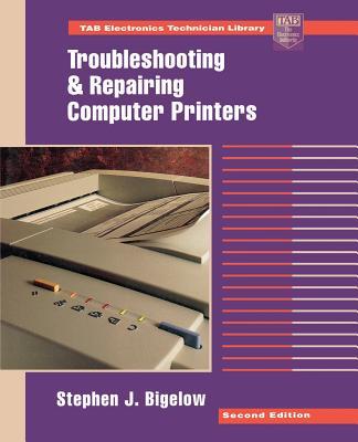 Troubleshooting and Repairing Computer Printers - Bigelow, Stephen J, and Bigelow Stephen