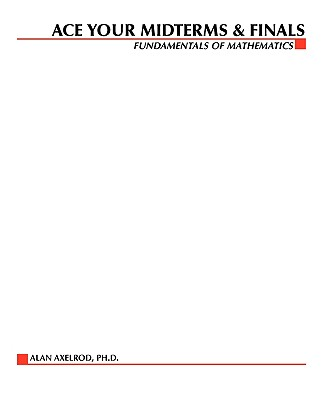 Ace Your Midterms & Finals: Fundamentals of Mathematics - Axelrod, and Rawls, Walton, and Oster, Harry, Ph.D.