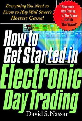 How to Get Started in Electronic Day Trading: Everything You Need to Know to Play Wall Street's Hottest Game - Nassar, David S, and Nasser, David S