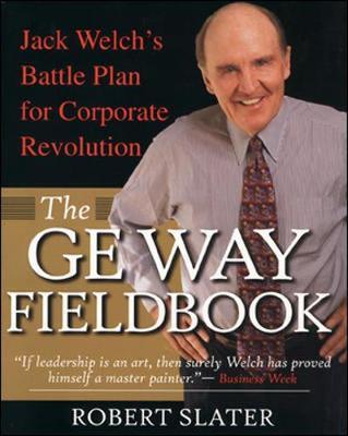 The GE Way Fieldbook: Jack Welch's Battle Plan for Corporate Revolution - Slater, Robert