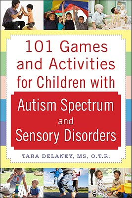 101 Games and Activities for Children with Autism, Asperger's and Sensory Processing Disorders - Delaney, Tara