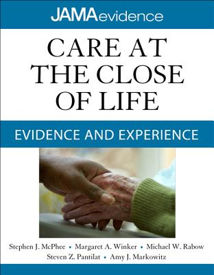 Care at the Close of Life: Evidence and Experience - McPhee, Stephen J, M.D., and Winker, Margaret A, and Rabow, Michael W