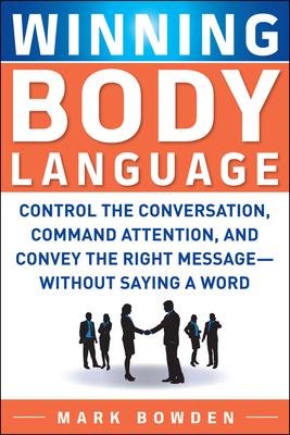 Winning Body Language: Control the Conversation, Command Attention, and Convey the Right Message--Without Saying a Word - Bowden, Mark