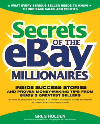Secrets of the eBay Millionaires: Inside Success Stories--And Proven Money-Making Tips--From eBay's Greatest Sellers - Holden, Greg