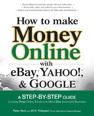 How to Make Money Online with Ebay, Yahoo!, and Google: A Step-By-Step Guide to Using Three Online Services to Make One Successful Business - Kent, Peter, and Finlayson, Jill M