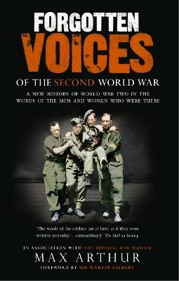 Forgotten Voices of the Second World War: A New History of the Second World War in the Words of the Men and Women Who Were There - Arthur, Max