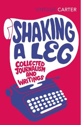 Shaking a Leg: Collected Journalism and Writings - Carter, Angela