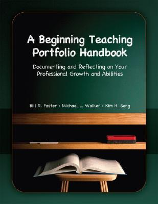 A Beginning Teaching Portfolio Handbook: Documenting and Reflecting on Your Professional Growth and Abilities - Foster, Bill R, Jr., and Walker, Michael L, and Song, Kim Hyunsook
