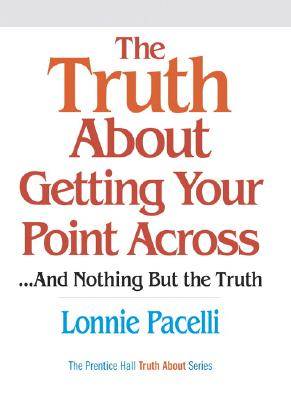 The Truth about Getting Your Point Across... and Nothing But the Truth - Pacelli, Lonnie