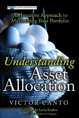 Understanding Asset Allocation: An Intuitive Approach to Maximizing Your Portfolio - Canto, Victor A