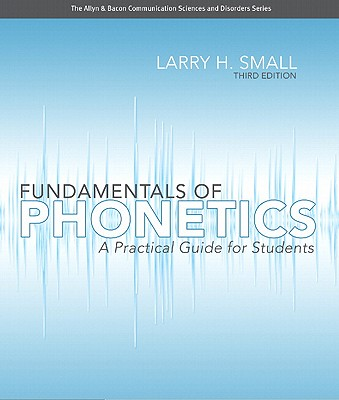 Fundamentals of Phonetics: A Practical Guide for Students - Small, Larry H