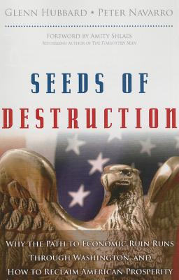 Seeds of Destruction: Why the Path to Economic Ruin Runs Through Washington, and How to Reclaim American Properity - Hubbard, Glenn P., and Navarro, Peter