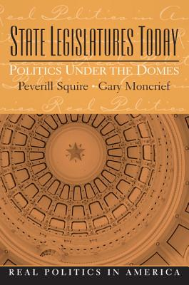 State Legislatures Today: Politics Under the Domes - Squire, Peverill, and Moncrief, Gary
