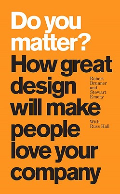 Do You Matter?: How Great Design Will Make People Love Your Company - Brunner, Robert, and Emery, Stewart, and Hall, Russ