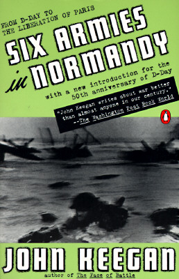 Six Armies in Normandy: From D-Day to the Liberation of Paris; June 6 - Aug. 5, 1944; Revised - Keegan, John