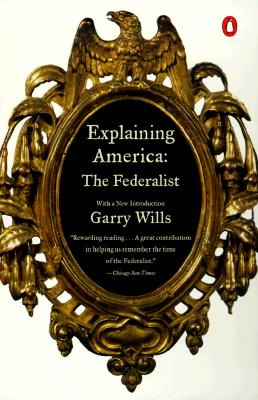 Explaining America: The Federalist - Wills, Garry