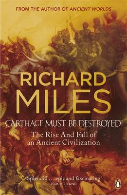 Carthage Must be Destroyed: The Rise and Fall of an Ancient Civilization - Miles, Richard