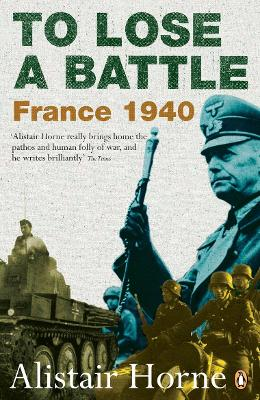 To Lose a Battle: France 1940 - Horne, Alistair, Sir