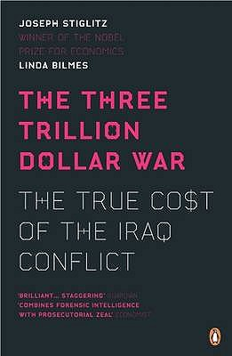 The Three Trillion Dollar War: The True Cost of the Iraq Conflict - Stiglitz, Joseph, and Bilmes, Linda
