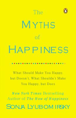 The Myths of Happiness: What Should Make You Happy, But Doesn't, What Shouldn't Make You Happy, But Does - Lyubomirsky, Sonja