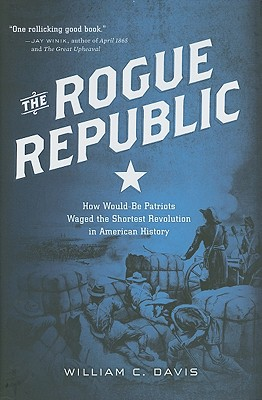 The Rogue Republic: How Would-Be Patriots Waged the Shortest Revolution in American History - Davis, William C