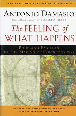 The Feeling of What Happens: Body and Emotion in the Making of Consciousness - Damasio, Antonio R