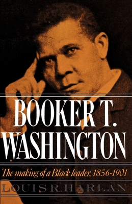 Booker T. Washington: The Making of a Black Leader, 1856-1901 - Harlan, Louis R (Preface by)