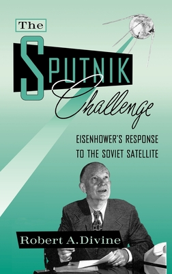The Sputnik Challenge: Eisenhower's Response to the Soviet Satellite - Divine, Robert A