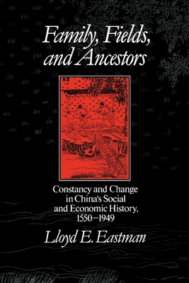 Family, Fields, and Ancestors: Constancy and Change in China's Social and Economic History, 1550-1949 - Eastman, Lloyd E